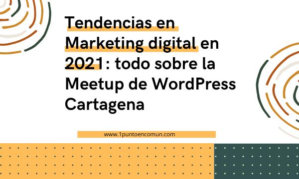 Tendencias en Marketing digital en 2021: todo sobre la Meetup de WordPress Cartagena