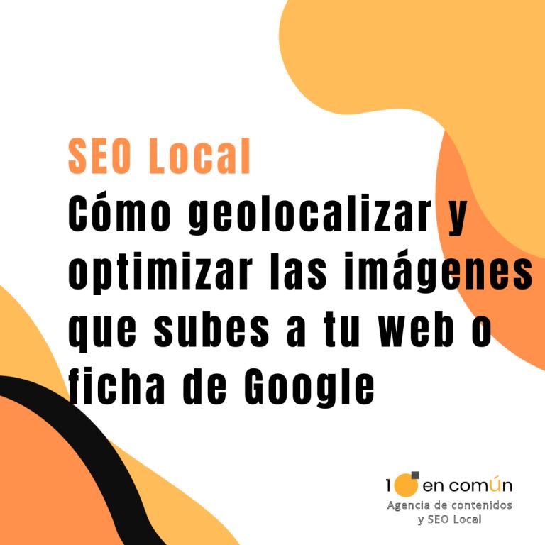 SEO Local | Cómo geolocalizar y optimizar las imágenes que subes a tu web o ficha de Google